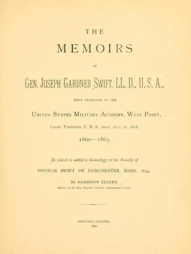The memoirs of Gen. Joseph Gardner Swift, LL.D., U.S.A., first graduate of the United States Military Academy, West Point, Chief Engineer U.S.A. from 1812-to 1818, 1800-1865 by J. G. Swift