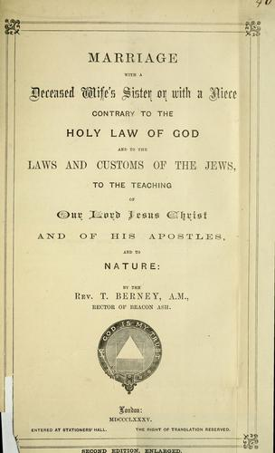 Marriage with a deceased wife's sister or with a niece contrary to the holy law of God and to the laws and customs of the Jews, to the teaching of our Lord Jesus Christ and of his apostles and to nature by Berney, Thomas Rev.